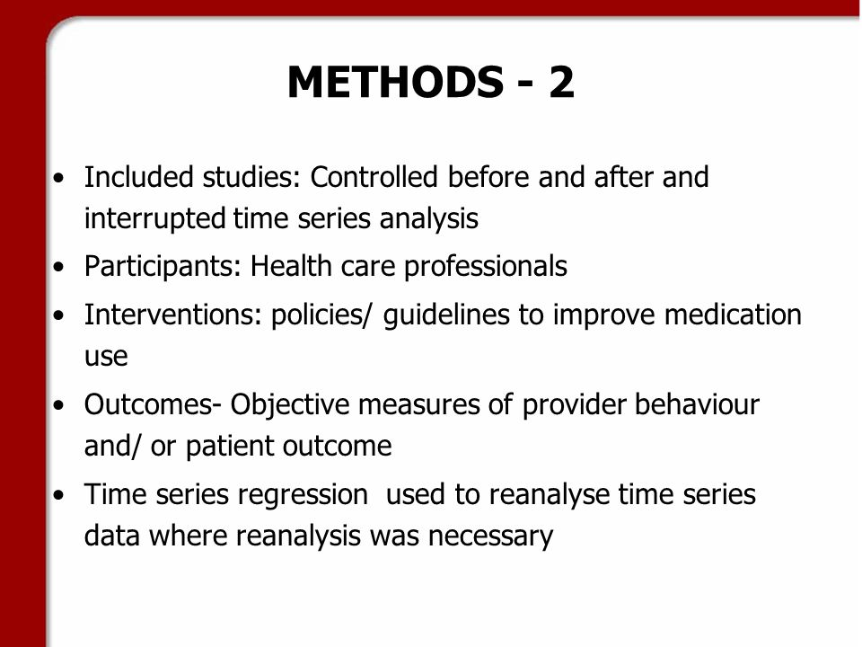 METHODS - 2 Included studies: Controlled before and after and interrupted time series analysis Participants: Health care professionals Interventions: policies/ guidelines to improve medication use Outcomes- Objective measures of provider behaviour and/ or patient outcome Time series regression used to reanalyse time series data where reanalysis was necessary