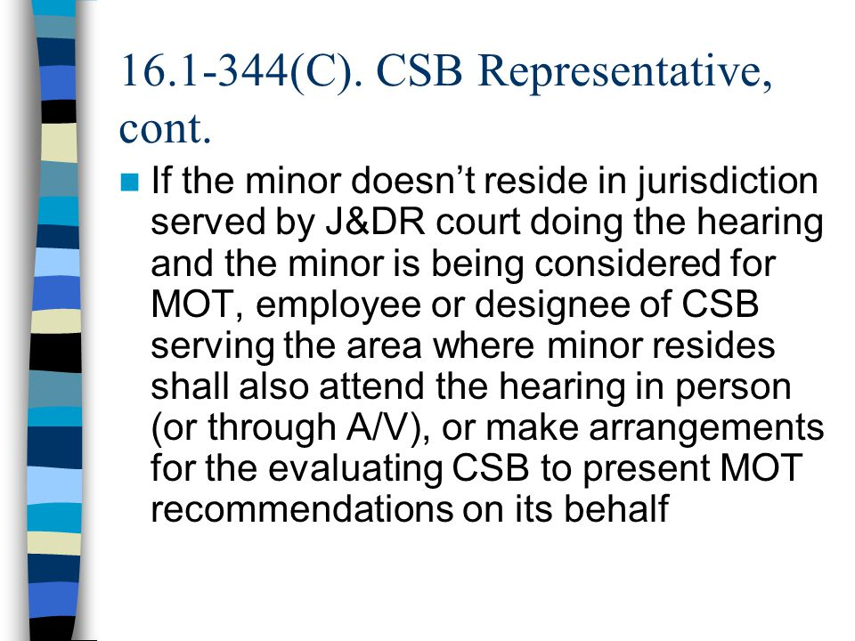 16.1-344(C). CSB Representative, cont. If the minor doesn't reside in jurisdiction served by J&DR court doing the hearing and the minor is being consi
