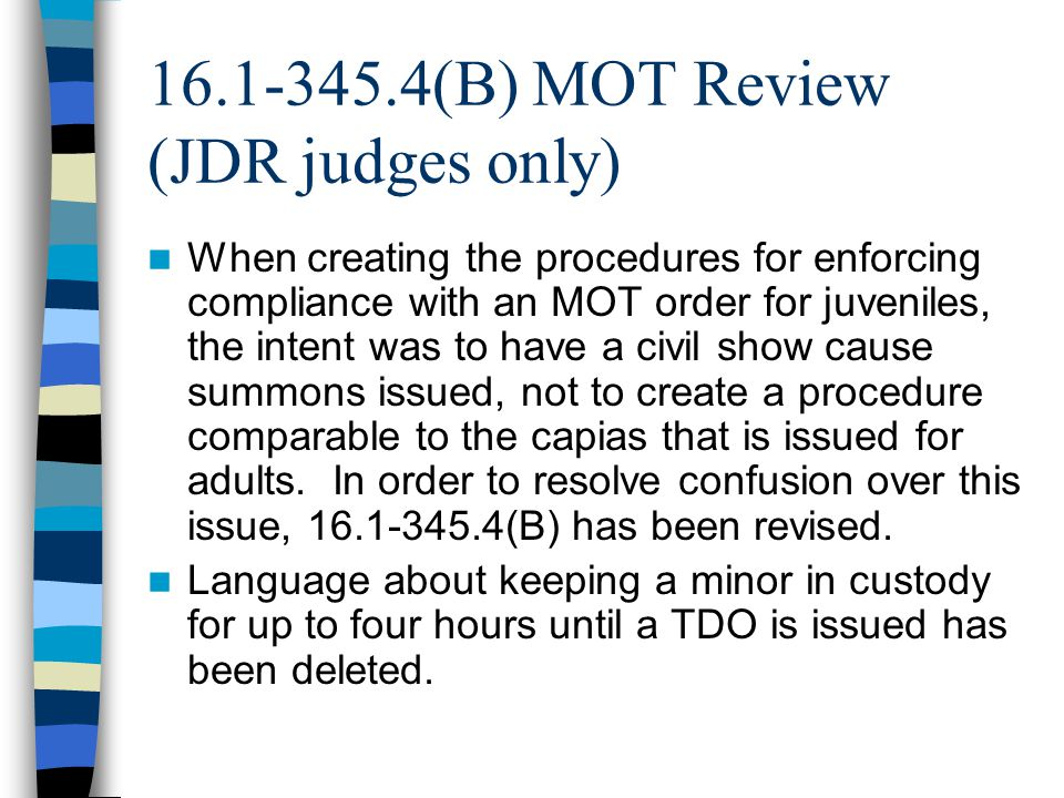 16.1-345.4(B) MOT Review (JDR judges only) When creating the procedures for enforcing compliance with an MOT order for juveniles, the intent was to have a civil show cause summons issued, not to create a procedure comparable to the capias that is issued for adults.