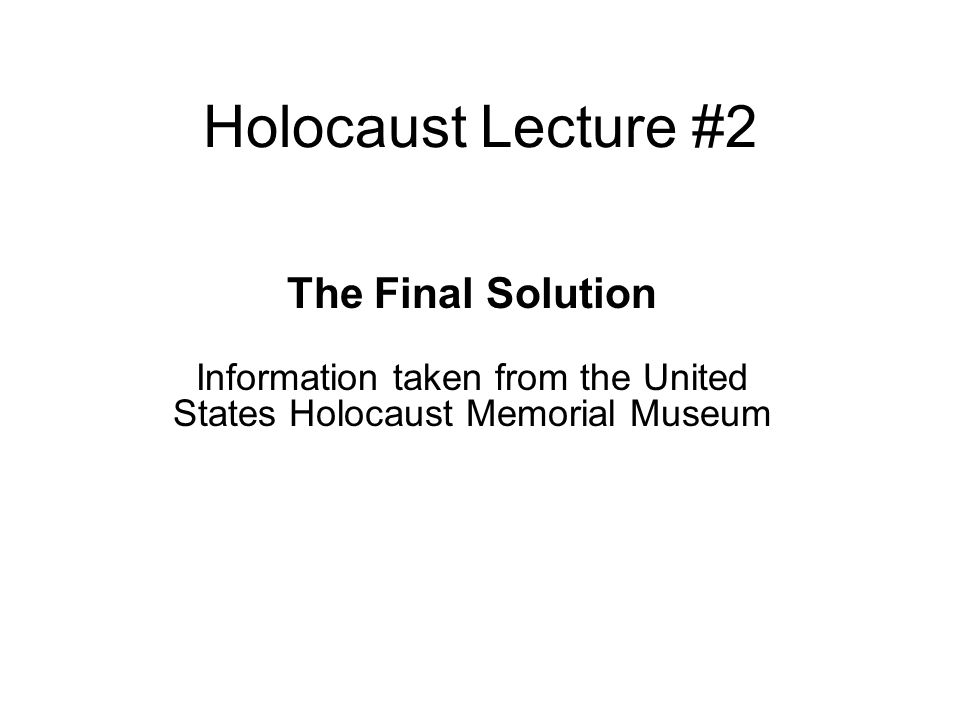Holocaust Lecture #2 The Final Solution Information taken from the United States Holocaust Memorial Museum