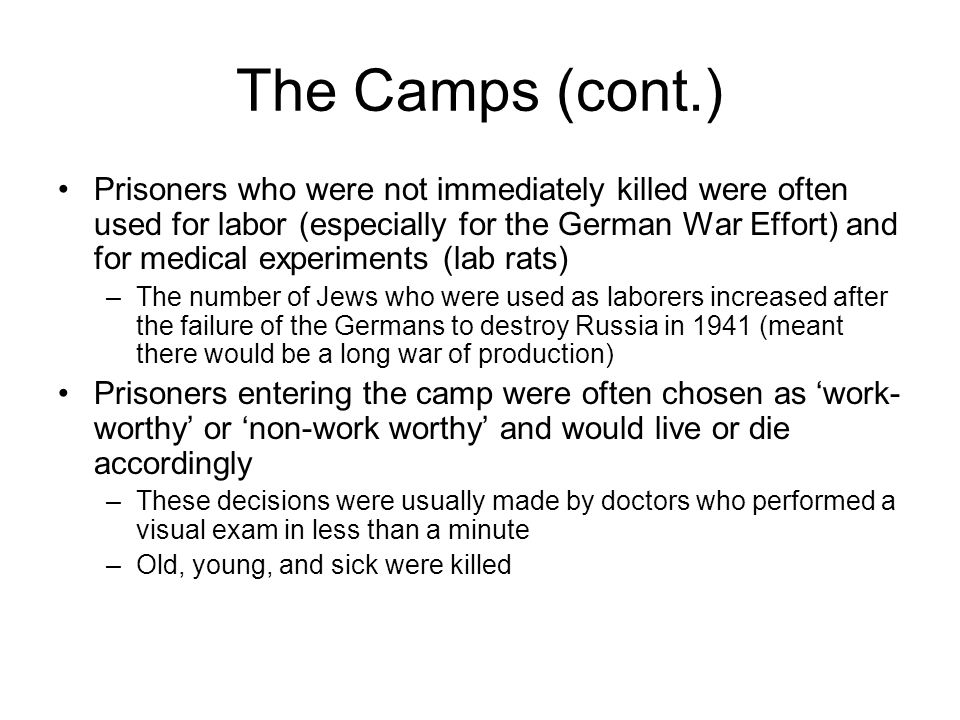 The Camps (cont.) Prisoners who were not immediately killed were often used for labor (especially for the German War Effort) and for medical experiments (lab rats) –The number of Jews who were used as laborers increased after the failure of the Germans to destroy Russia in 1941 (meant there would be a long war of production) Prisoners entering the camp were often chosen as 'work- worthy' or 'non-work worthy' and would live or die accordingly –These decisions were usually made by doctors who performed a visual exam in less than a minute –Old, young, and sick were killed