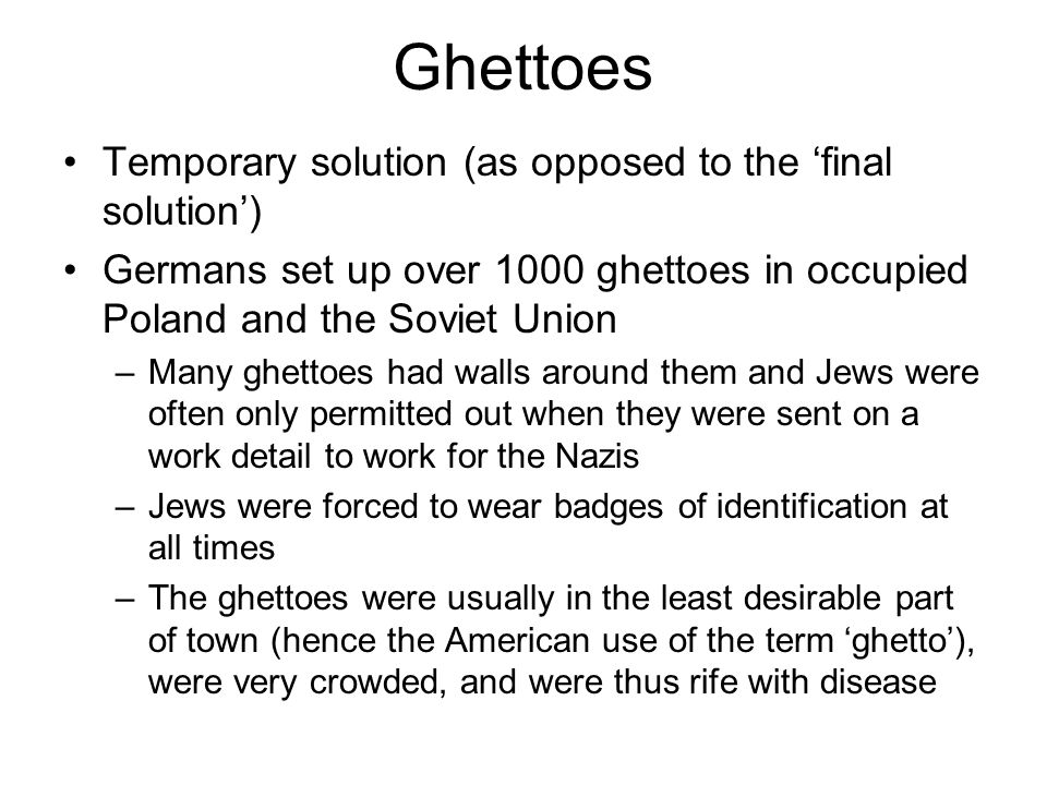 Ghettoes (cont.) Largest was in Warsaw in Poland  400,000 Jews Jewish police officers policed the ghetto and helped the Germans (for example, when it came time to convince Jews to board trains for relocation) When plans for mass extermination and the final solution were finished (late 1941 to early 1942), Nazis began to destroy the ghettoes –The inhabitants of smaller ghettoes were often dealt with by firing squads –The inhabitants of larger ghettoes were often sent by train to concentration camps