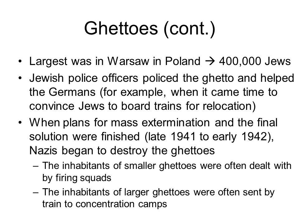 Ghettoes (cont.) Largest was in Warsaw in Poland  400,000 Jews Jewish police officers policed the ghetto and helped the Germans (for example, when it came time to convince Jews to board trains for relocation) When plans for mass extermination and the final solution were finished (late 1941 to early 1942), Nazis began to destroy the ghettoes –The inhabitants of smaller ghettoes were often dealt with by firing squads –The inhabitants of larger ghettoes were often sent by train to concentration camps