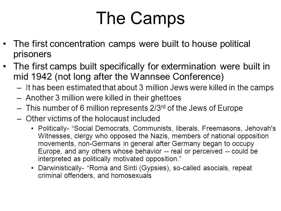 The Camps The first concentration camps were built to house political prisoners The first camps built specifically for extermination were built in mid 1942 (not long after the Wannsee Conference) –It has been estimated that about 3 million Jews were killed in the camps –Another 3 million were killed in their ghettoes –This number of 6 million represents 2/3 rd of the Jews of Europe –Other victims of the holocaust included Politically- Social Democrats, Communists, liberals, Freemasons, Jehovah s Witnesses, clergy who opposed the Nazis, members of national opposition movements, non-Germans in general after Germany began to occupy Europe, and any others whose behavior -- real or perceived -- could be interpreted as politically motivated opposition. Darwinistically- Roma and Sinti (Gypsies), so-called asocials, repeat criminal offenders, and homosexuals
