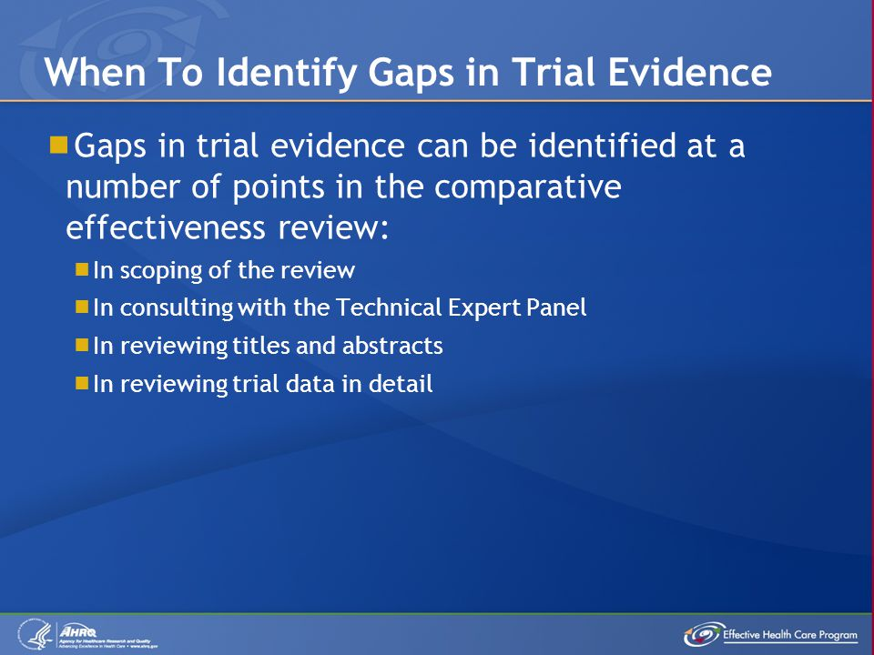  Gaps in trial evidence can be identified at a number of points in the comparative effectiveness review:  In scoping of the review  In consulting with the Technical Expert Panel  In reviewing titles and abstracts  In reviewing trial data in detail When To Identify Gaps in Trial Evidence