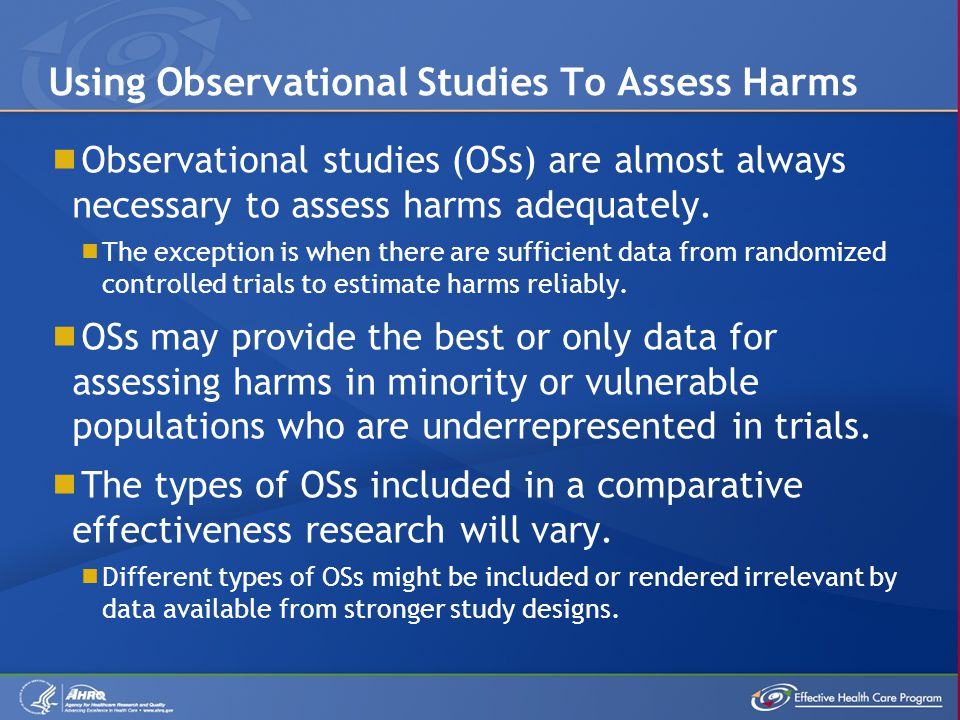  Observational studies (OSs) are almost always necessary to assess harms adequately.