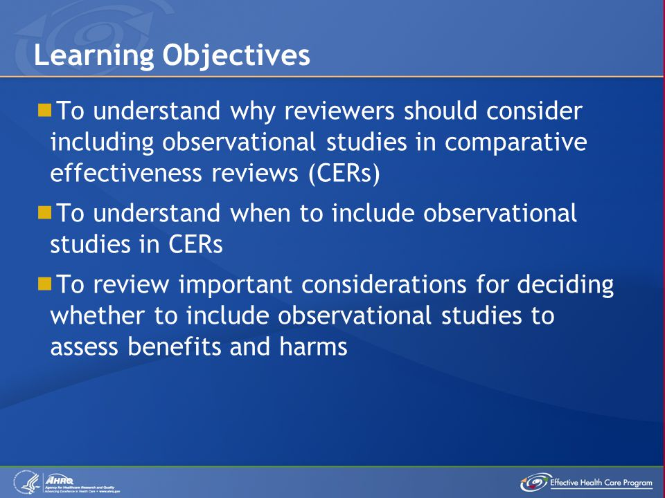  To understand why reviewers should consider including observational studies in comparative effectiveness reviews (CERs)  To understand when to include observational studies in CERs  To review important considerations for deciding whether to include observational studies to assess benefits and harms Learning Objectives
