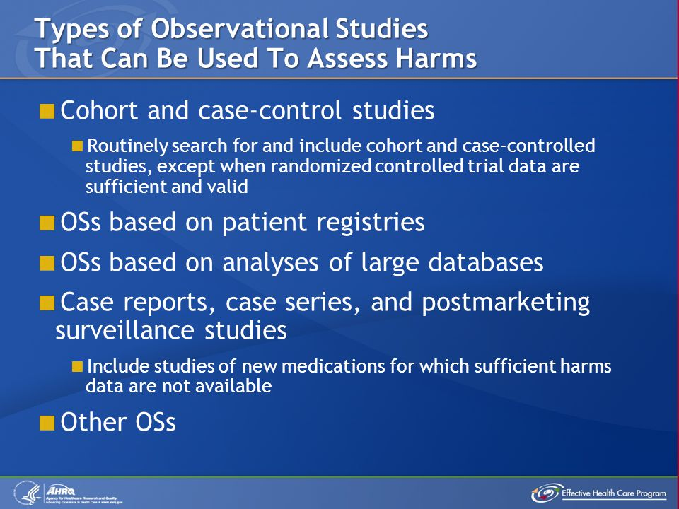  Cohort and case-control studies  Routinely search for and include cohort and case-controlled studies, except when randomized controlled trial data are sufficient and valid  OSs based on patient registries  OSs based on analyses of large databases  Case reports, case series, and postmarketing surveillance studies  Include studies of new medications for which sufficient harms data are not available  Other OSs Types of Observational Studies That Can Be Used To Assess Harms