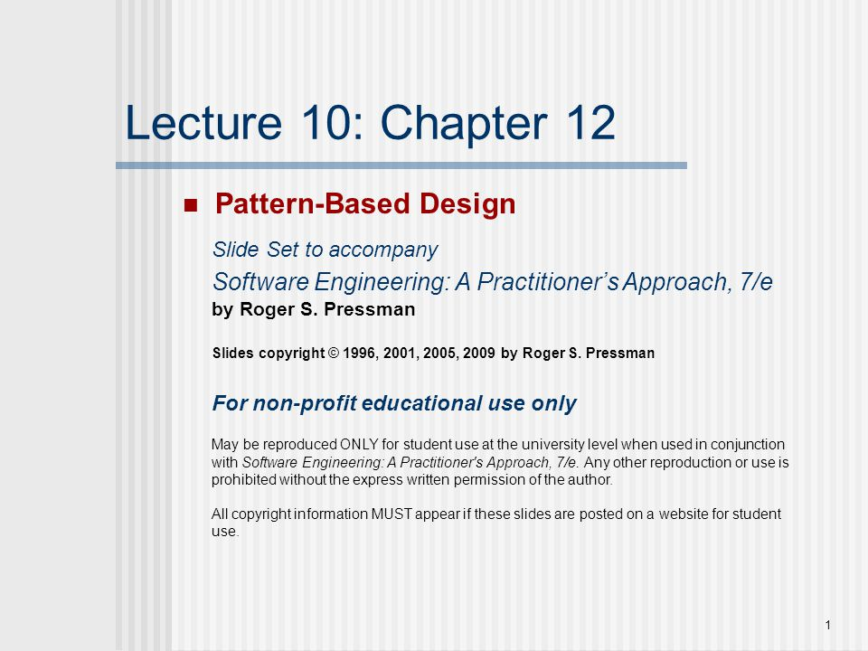 1 Lecture 10: Chapter 12 Pattern-Based Design Slide Set to accompany Software Engineering: A Practitioner's Approach, 7/e by Roger S. Pressman Slides