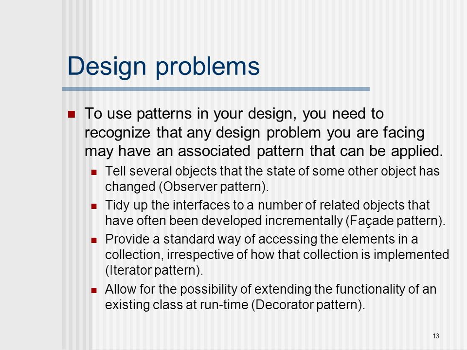 Design problems To use patterns in your design, you need to recognize that any design problem you are facing may have an associated pattern that can b