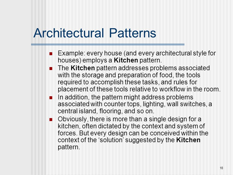18 Architectural Patterns Example: every house (and every architectural style for houses) employs a Kitchen pattern. The Kitchen pattern addresses pro