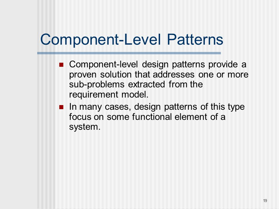 19 Component-Level Patterns Component-level design patterns provide a proven solution that addresses one or more sub-problems extracted from the requi
