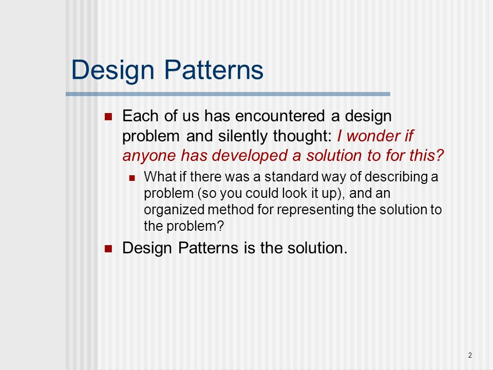 Design problems To use patterns in your design, you need to recognize that any design problem you are facing may have an associated pattern that can be applied.