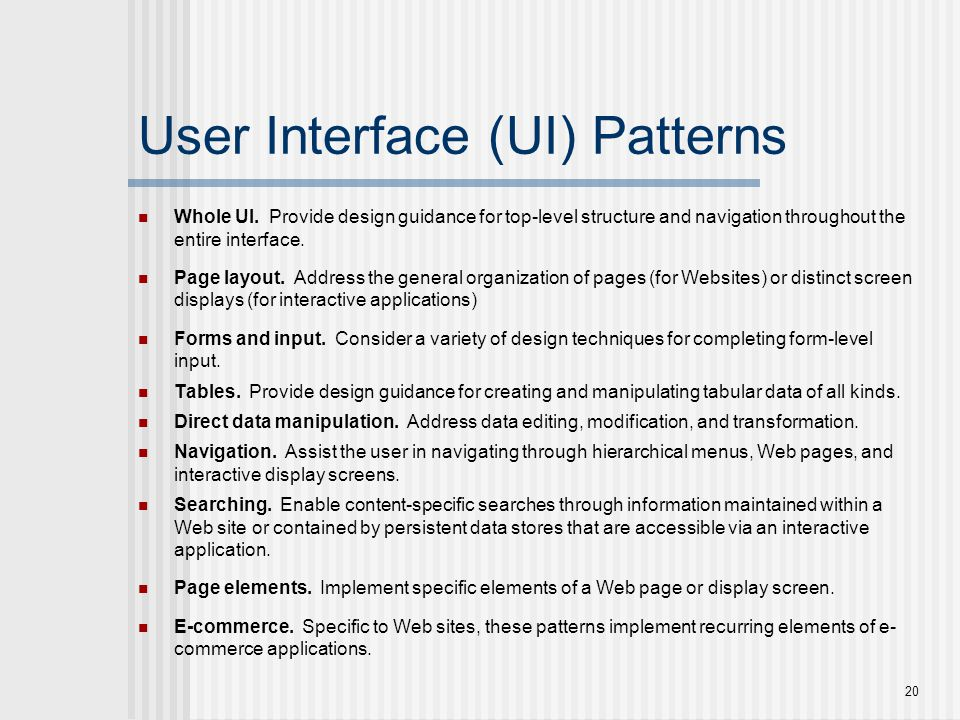 20 User Interface (UI) Patterns Whole UI. Provide design guidance for top-level structure and navigation throughout the entire interface. Page layout.