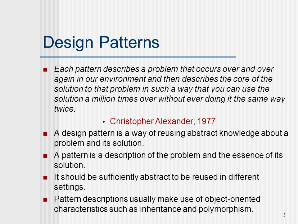 3 Design Patterns Each pattern describes a problem that occurs over and over again in our environment and then describes the core of the solution to t