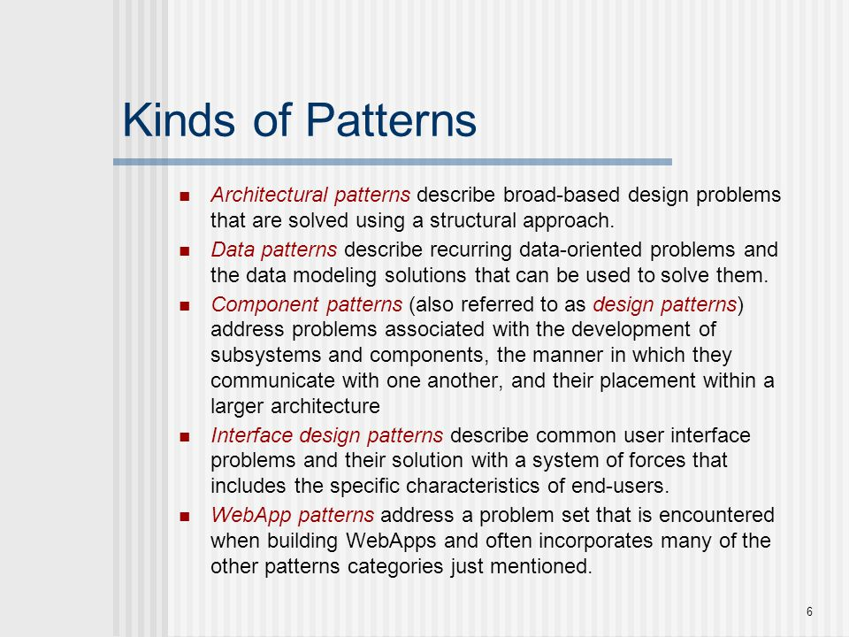 6 Kinds of Patterns Architectural patterns describe broad-based design problems that are solved using a structural approach. Data patterns describe re