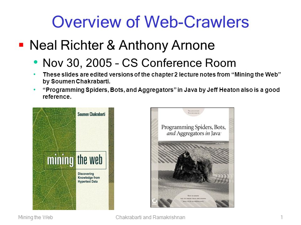 Mining the WebChakrabarti and Ramakrishnan1 Overview of Web-Crawlers  Neal Richter & Anthony Arnone Nov 30, 2005 – CS Conference Room These slides are edited versions of the chapter 2 lecture notes from Mining the Web by Soumen Chakrabarti.
