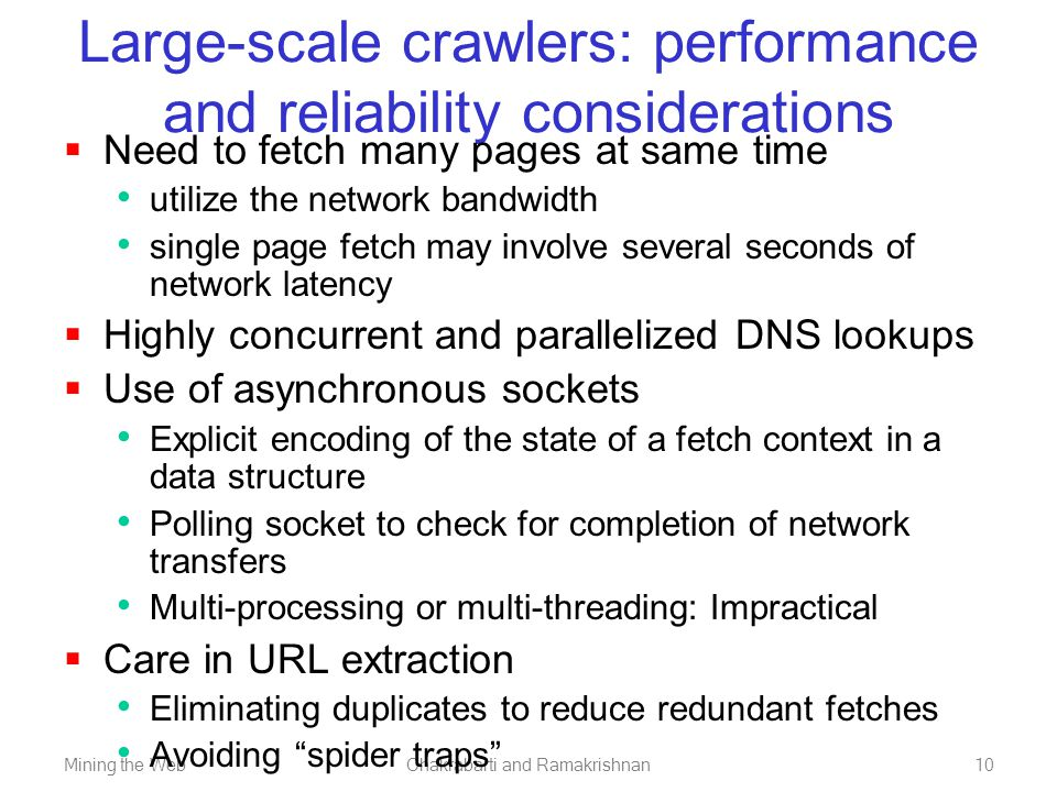 Mining the WebChakrabarti and Ramakrishnan10 Large-scale crawlers: performance and reliability considerations  Need to fetch many pages at same time utilize the network bandwidth single page fetch may involve several seconds of network latency  Highly concurrent and parallelized DNS lookups  Use of asynchronous sockets Explicit encoding of the state of a fetch context in a data structure Polling socket to check for completion of network transfers Multi-processing or multi-threading: Impractical  Care in URL extraction Eliminating duplicates to reduce redundant fetches Avoiding spider traps