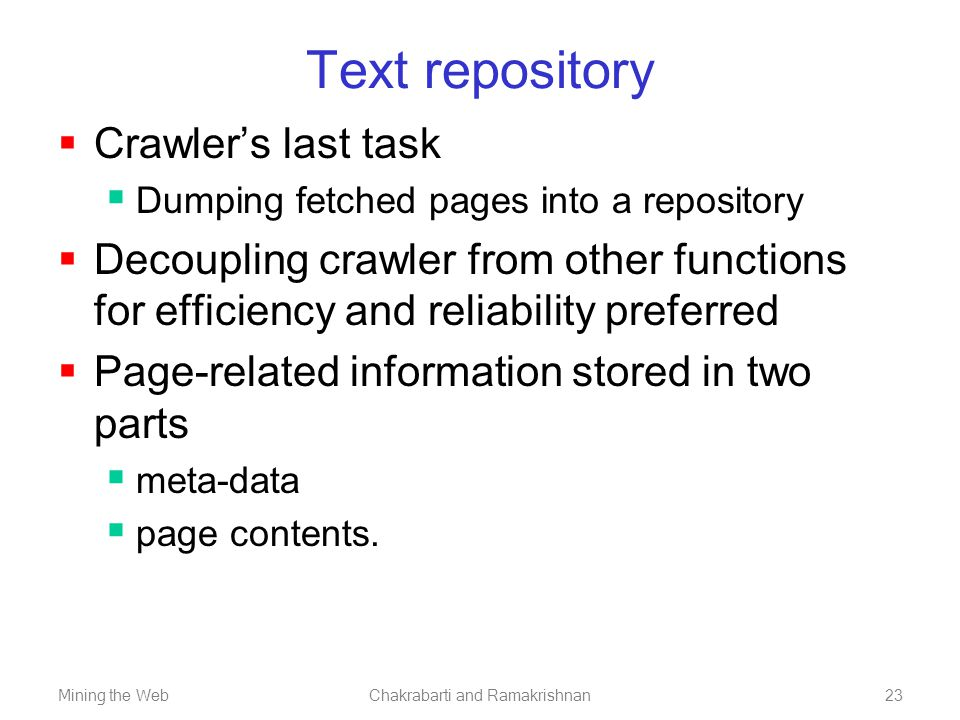 Mining the WebChakrabarti and Ramakrishnan23 Text repository  Crawler's last task  Dumping fetched pages into a repository  Decoupling crawler from other functions for efficiency and reliability preferred  Page-related information stored in two parts  meta-data  page contents.