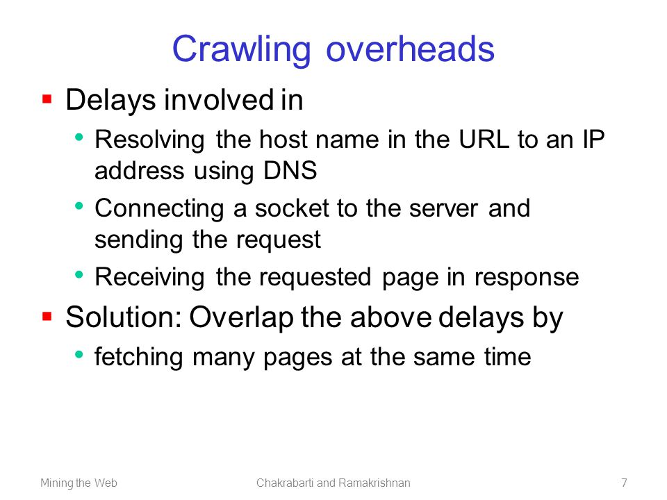 Mining the WebChakrabarti and Ramakrishnan7 Crawling overheads  Delays involved in Resolving the host name in the URL to an IP address using DNS Connecting a socket to the server and sending the request Receiving the requested page in response  Solution: Overlap the above delays by fetching many pages at the same time