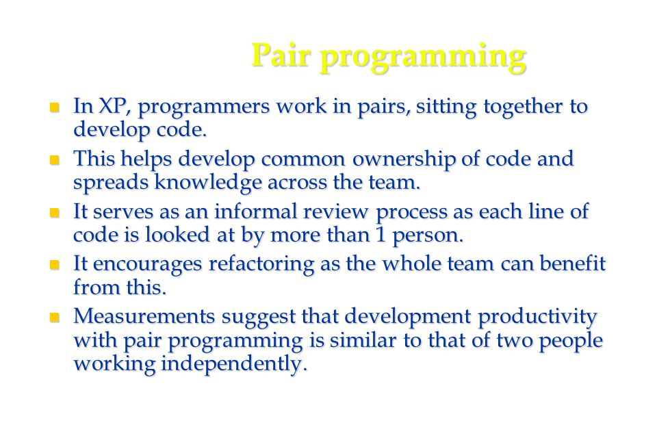 29 Pair programming In XP, programmers work in pairs, sitting together to develop code.