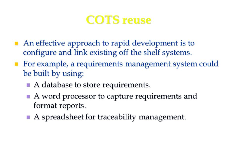 39 COTS reuse An effective approach to rapid development is to configure and link existing off the shelf systems.