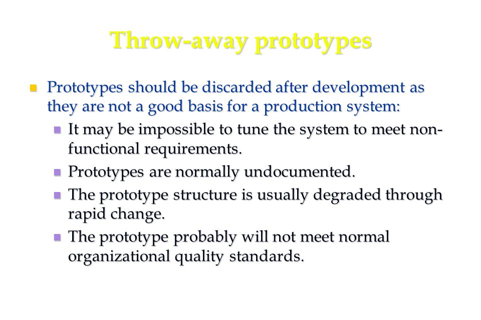 47 Throw-away prototypes Prototypes should be discarded after development as they are not a good basis for a production system: Prototypes should be discarded after development as they are not a good basis for a production system: It may be impossible to tune the system to meet non- functional requirements.