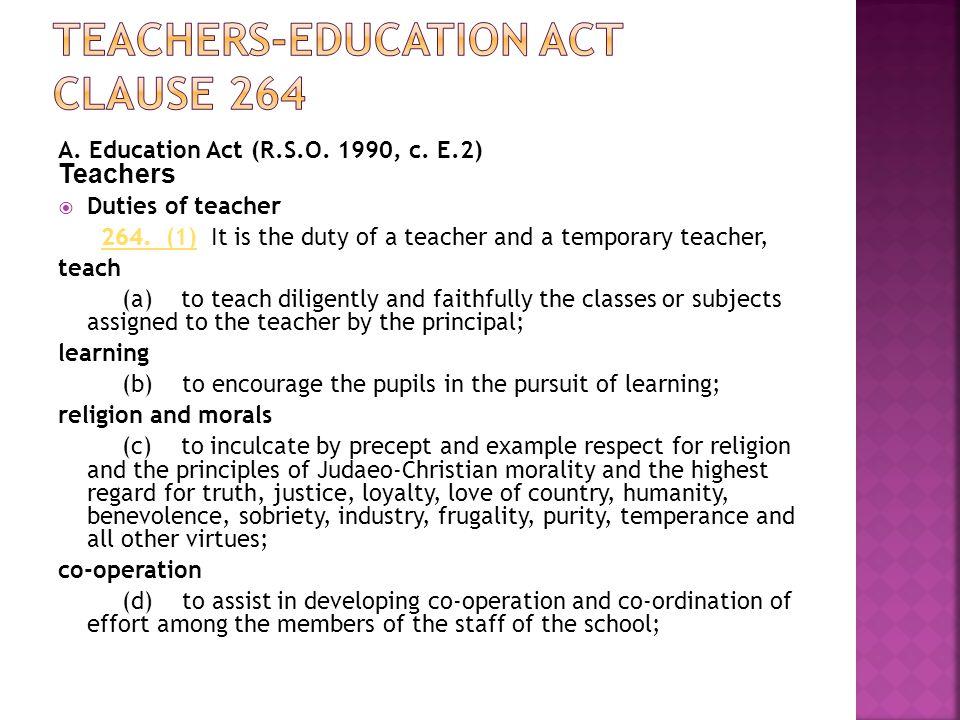 A. Education Act (R.S.O. 1990, c. E.2) Teachers  Duties of teacher 264. (1) It is the duty of a teacher and a temporary teacher,264. (1) teach (a) to