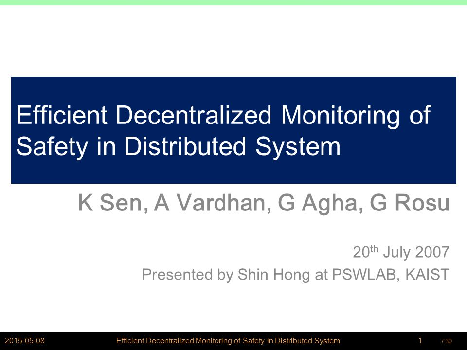 / 30Hong,Shin @ PSWLAB Efficient Decentralized Monitoring of Safety in Distributed System K Sen, A Vardhan, G Agha, G Rosu 20 th July 2007 Presented by Shin Hong at PSWLAB, KAIST 1Efficient Decentralized Monitoring of Safety in Distributed System2015-05-08