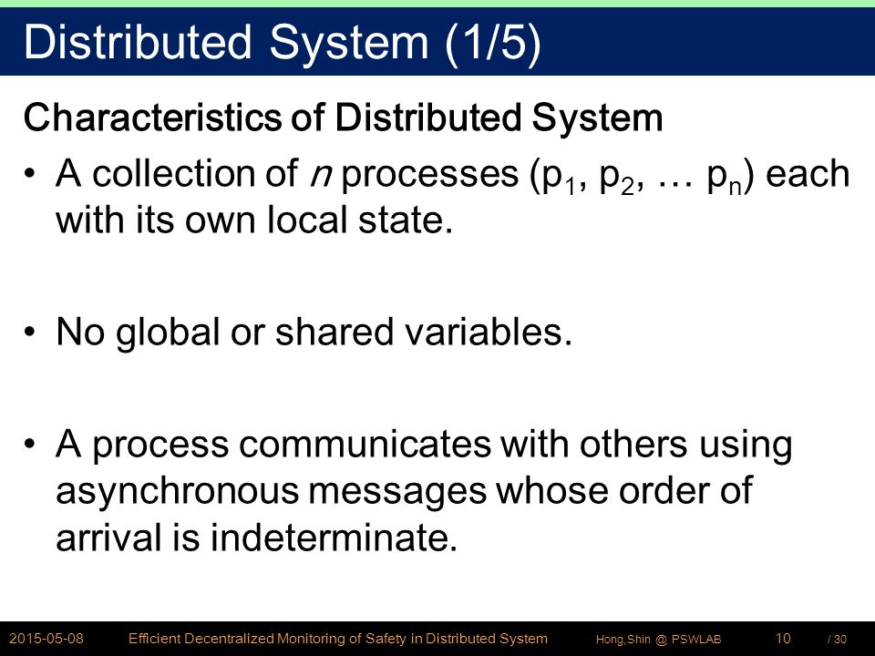 / 30Hong,Shin @ PSWLAB Distributed System (1/5) Characteristics of Distributed System A collection of n processes (p 1, p 2, … p n ) each with its own local state.
