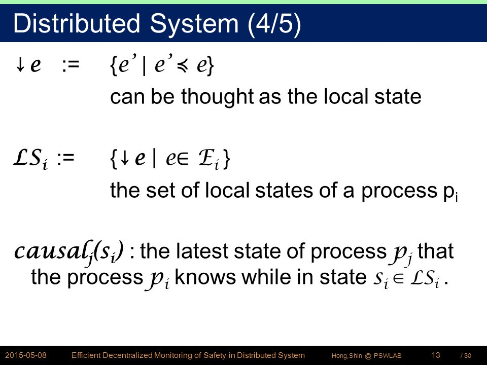 / 30Hong,Shin @ PSWLAB Distributed System (4/5) ↓ e := { e' | e' ≼ e } can be thought as the local state LS i := {↓ e | e ∈ E i } the set of local sta
