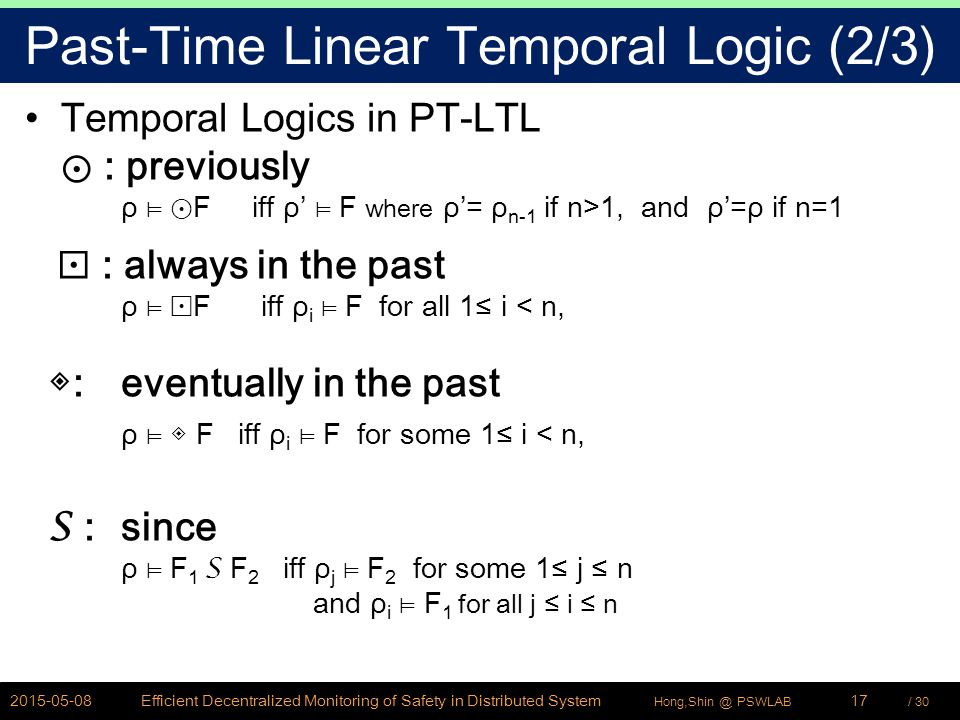 / 30Hong,Shin @ PSWLAB Past-Time Linear Temporal Logic (2/3) Temporal Logics in PT-LTL ⊙ : previously ρ ⊨ ⊙ F iff ρ' ⊨ F where ρ'= ρ n-1 if n>1, and ρ'=ρ if n=1 ⊡ : always in the past ρ ⊨ ⊡ F iff ρ i ⊨ F for all 1≤ i < n, ◈ : eventually in the past ρ ⊨ ◈ F iff ρ i ⊨ F for some 1≤ i < n, S : since ρ ⊨ F 1 S F 2 iff ρ j ⊨ F 2 for some 1≤ j ≤ n and ρ i ⊨ F 1 for all j ≤ i ≤ n 2015-05-08Efficient Decentralized Monitoring of Safety in Distributed System17