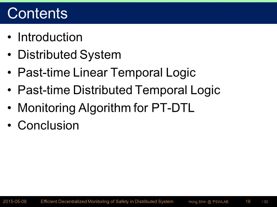 / 30Hong,Shin @ PSWLAB Contents Introduction Distributed System Past-time Linear Temporal Logic Past-time Distributed Temporal Logic Monitoring Algorithm for PT-DTL Conclusion 2015-05-08Efficient Decentralized Monitoring of Safety in Distributed System19