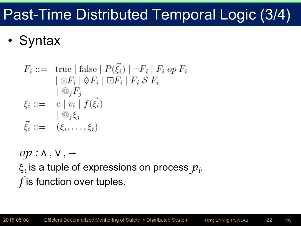 / 30Hong,Shin @ PSWLAB Past-Time Distributed Temporal Logic (3/4) Syntax op : ∧, ∨, → ξ i is a tuple of expressions on process p i.