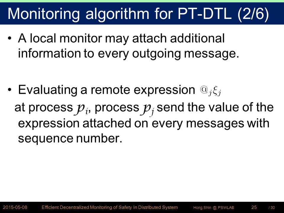 / 30Hong,Shin @ PSWLAB Monitoring algorithm for PT-DTL (2/6) A local monitor may attach additional information to every outgoing message.