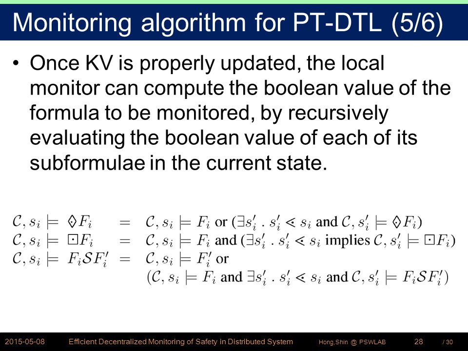 / 30Hong,Shin @ PSWLAB Monitoring algorithm for PT-DTL (5/6) Once KV is properly updated, the local monitor can compute the boolean value of the formula to be monitored, by recursively evaluating the boolean value of each of its subformulae in the current state.