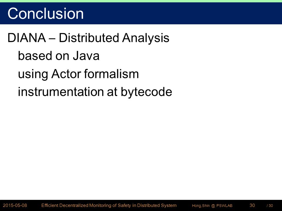 / 30Hong,Shin @ PSWLAB Conclusion DIANA – Distributed Analysis based on Java using Actor formalism instrumentation at bytecode 2015-05-08Efficient Decentralized Monitoring of Safety in Distributed System30