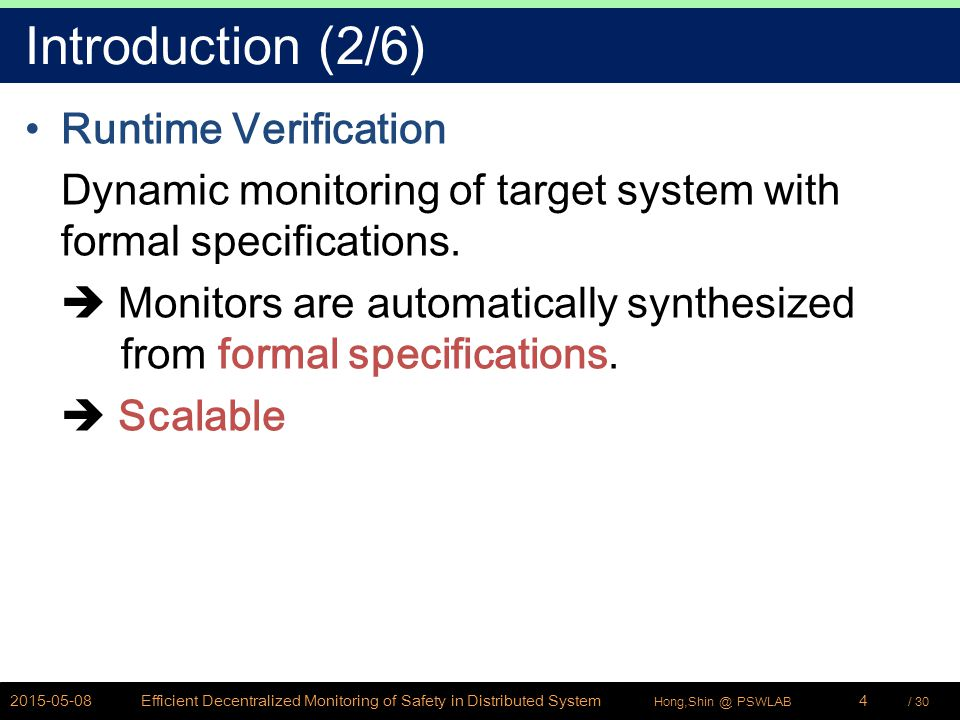 / 30Hong,Shin @ PSWLAB Introduction (2/6) Runtime Verification Dynamic monitoring of target system with formal specifications.  Monitors are automati