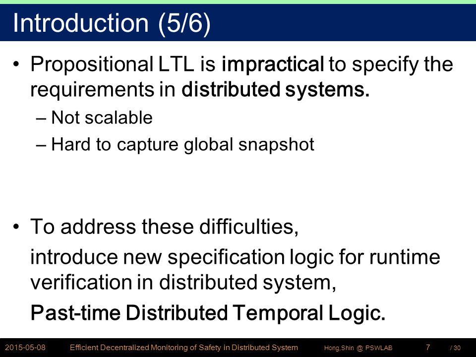 / 30Hong,Shin @ PSWLAB Introduction (5/6) Propositional LTL is impractical to specify the requirements in distributed systems. –Not scalable –Hard to