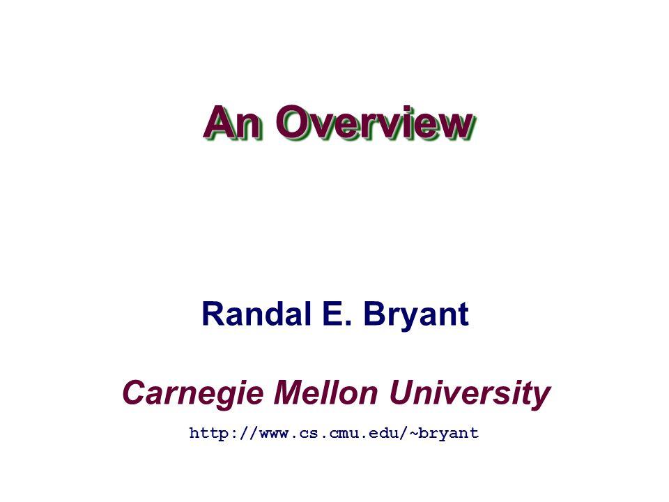 Carnegie Mellon University An Overview http://www.cs.cmu.edu/~bryant Randal E. Bryant