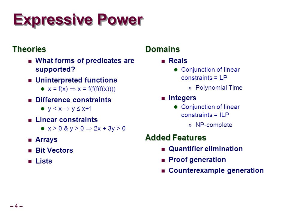 – 4 – Expressive Power Theories What forms of predicates are supported? Uninterpreted functions x = f(x)  x = f(f(f(f(x)))) Difference constraints y