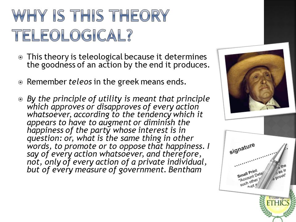  This theory is teleological because it determines the goodness of an action by the end it produces.  Remember teleos in the greek means ends.  By