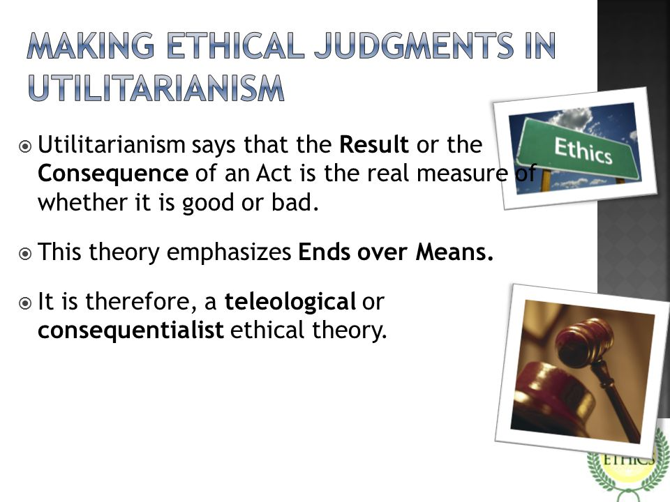  Utilitarianism says that the Result or the Consequence of an Act is the real measure of whether it is good or bad.  This theory emphasizes Ends ove