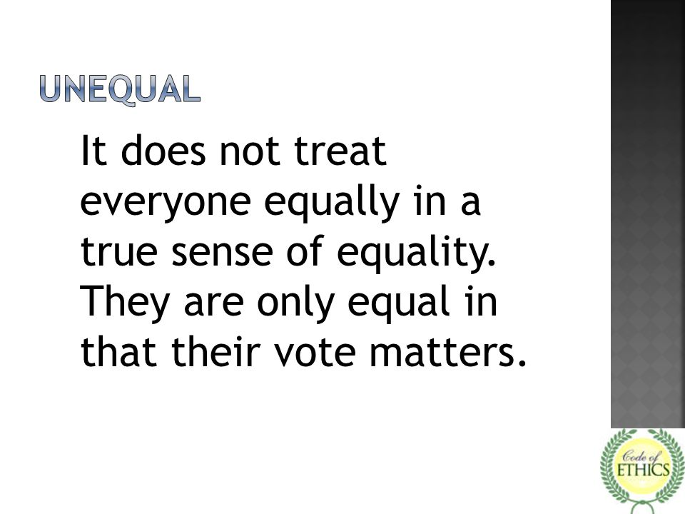 It does not treat everyone equally in a true sense of equality. They are only equal in that their vote matters.