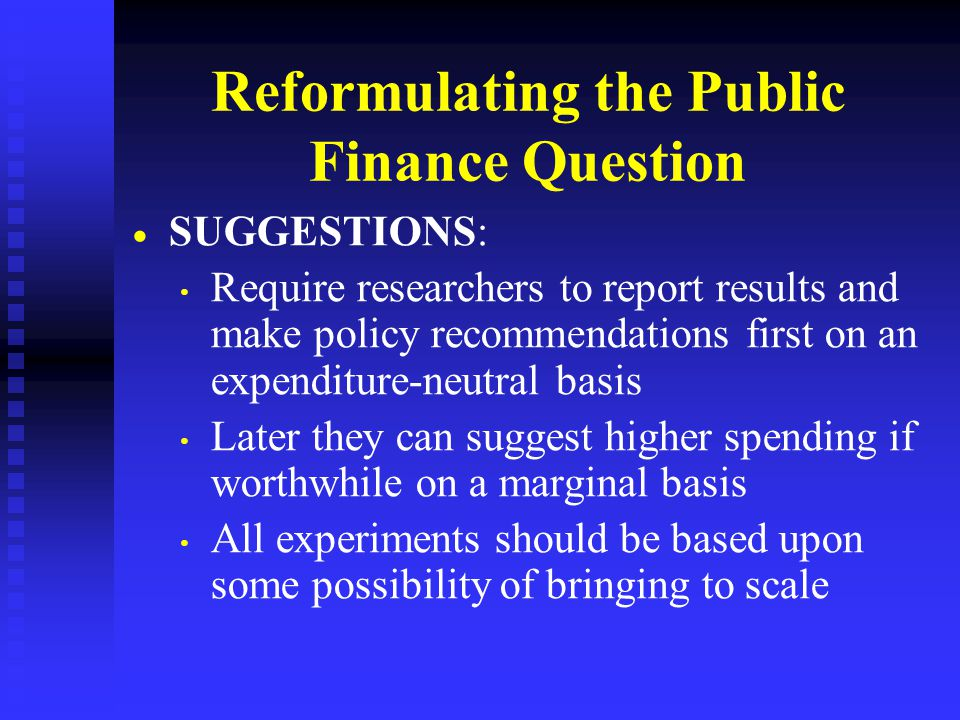 Reformulating the Public Finance Question   SUGGESTIONS: Require researchers to report results and make policy recommendations first on an expenditure-neutral basis Later they can suggest higher spending if worthwhile on a marginal basis All experiments should be based upon some possibility of bringing to scale