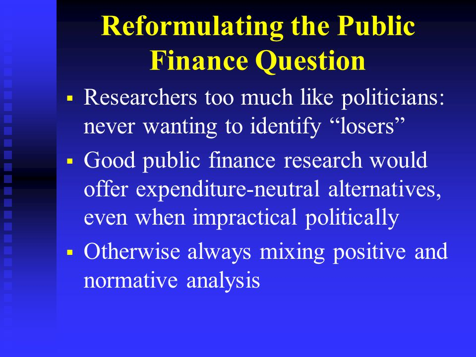 Reformulating the Public Finance Question   Researchers too much like politicians: never wanting to identify losers   Good public finance research would offer expenditure-neutral alternatives, even when impractical politically   Otherwise always mixing positive and normative analysis