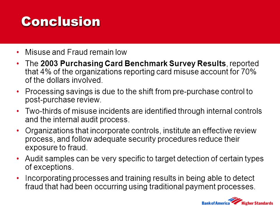 ConclusionConclusion Misuse and Fraud remain low The 2003 Purchasing Card Benchmark Survey Results, reported that 4% of the organizations reporting card misuse account for 70% of the dollars involved.