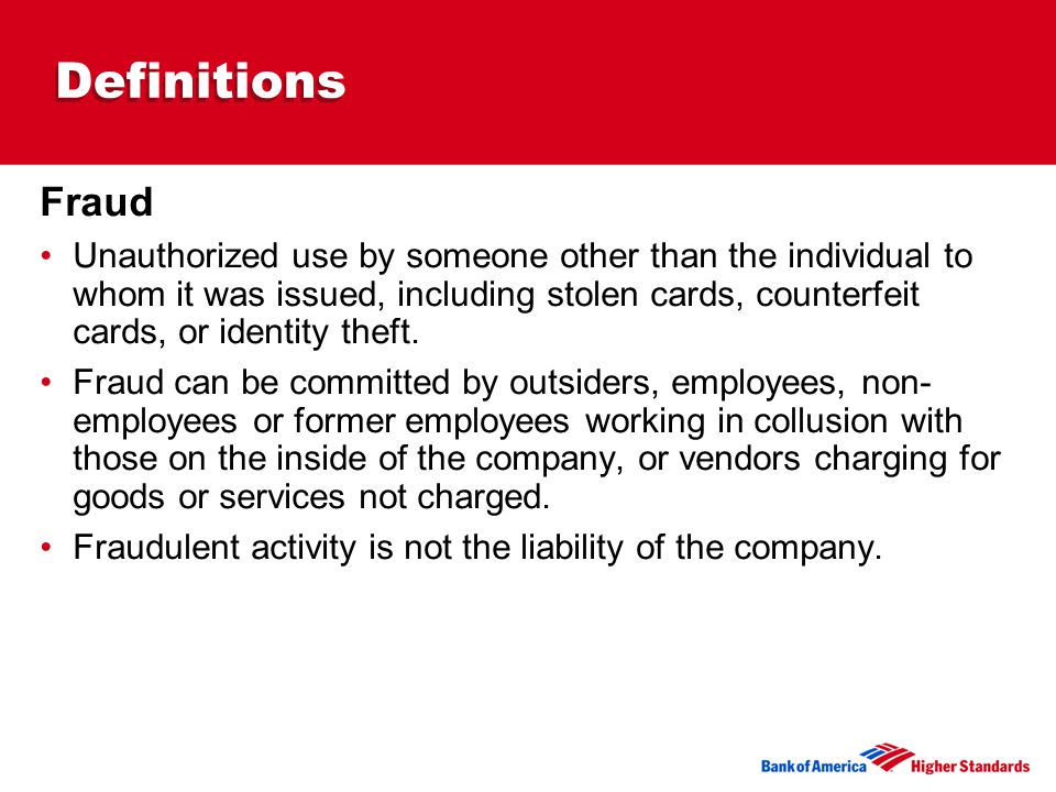 Definitions Fraud Unauthorized use by someone other than the individual to whom it was issued, including stolen cards, counterfeit cards, or identity theft.