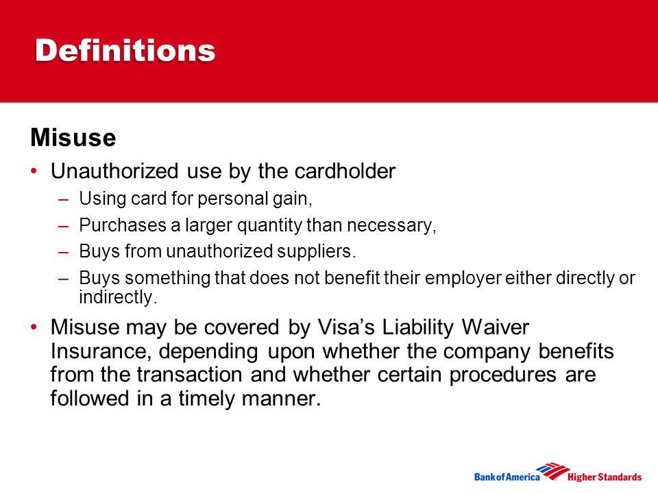 Definitions Misuse Unauthorized use by the cardholder –Using card for personal gain, –Purchases a larger quantity than necessary, –Buys from unauthorized suppliers.