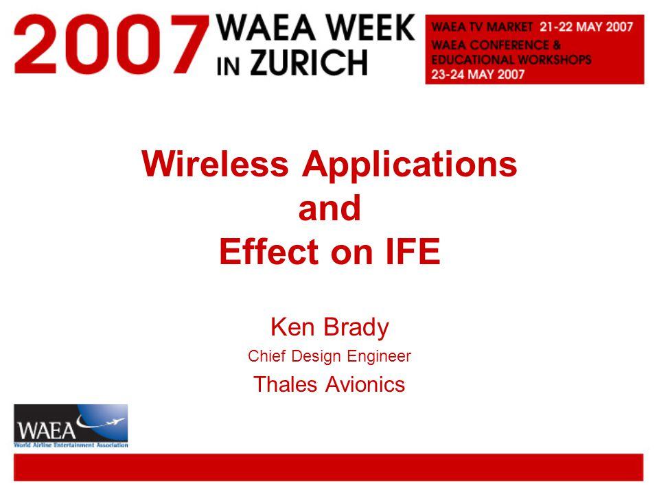 Wireless Applications and Effect on IFE Ken Brady Chief Design Engineer Thales Avionics